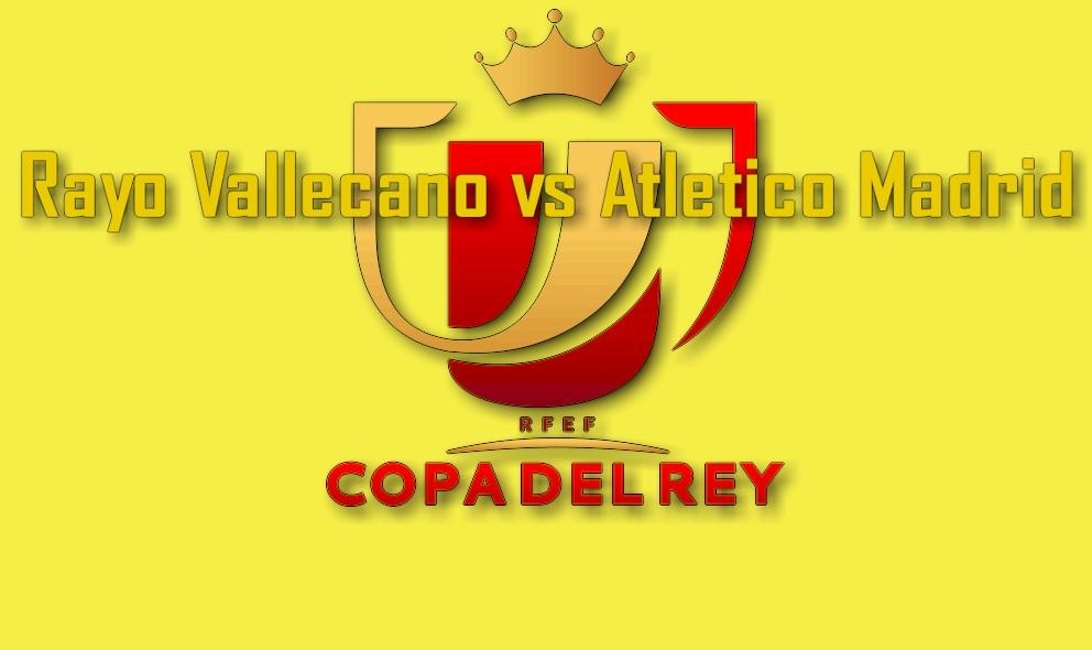 Copa Del Rey 2016 En Vivo Score Results: Rayo Vallecano vs Atlético Madrid